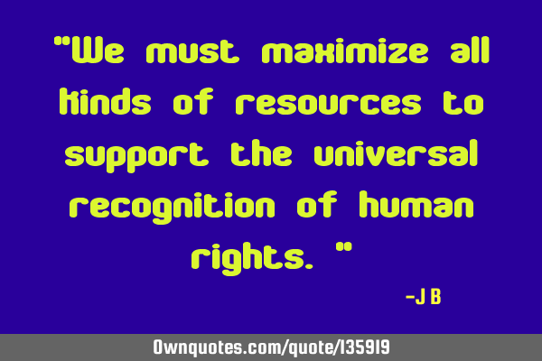 """We must maximize all kinds of resources to support the universal recognition of human rights."""