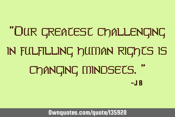 """Our greatest challenging in fulfilling human rights is changing mindsets."""