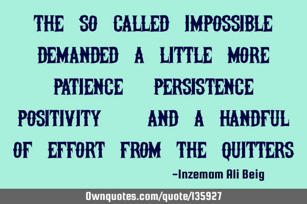 The so-called impossible demanded a little more patience, persistence, positivity:) and a handful