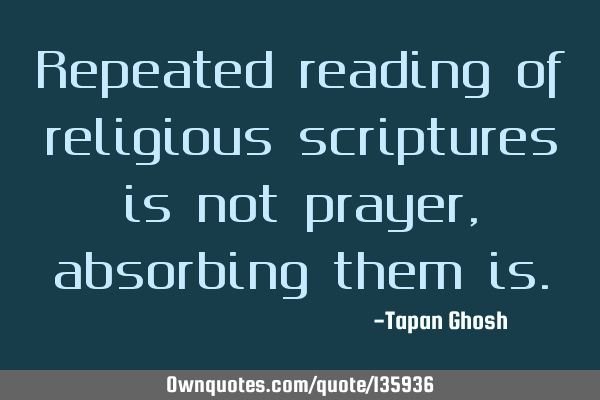 Repeated reading of religious scriptures is not prayer, absorbing them