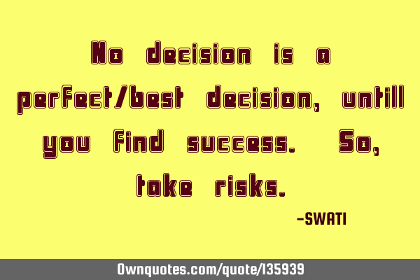 No decision is a perfect/best decision, untill you find success. So, take