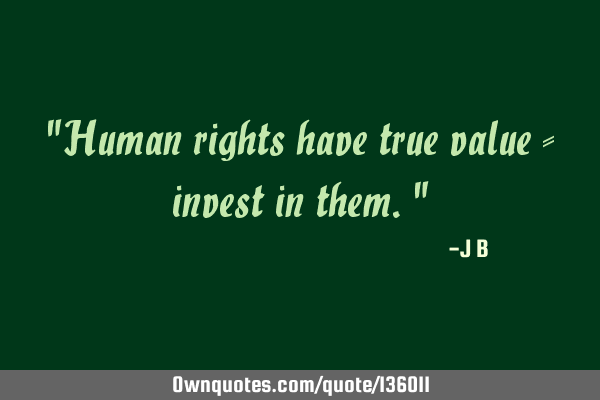 """Human rights have true value - invest in them."""