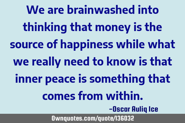 We are brainwashed into thinking that money is the source of happiness while what we really need to