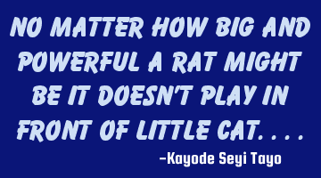 No matter how big and powerful a rat might be it doesn