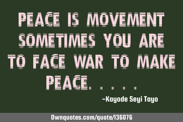 Peace is movement sometimes you are to face war to make