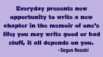 Everyday presents new opportunity to write a new chapter in the memoir of one