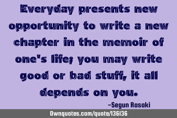 Everyday presents new opportunities to write a new chapter in the memoir of one