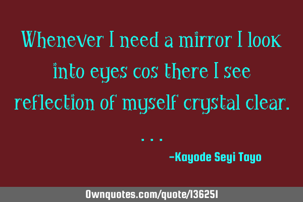 Whenever I need a mirror I look into eyes cos there I see reflection of myself crystal