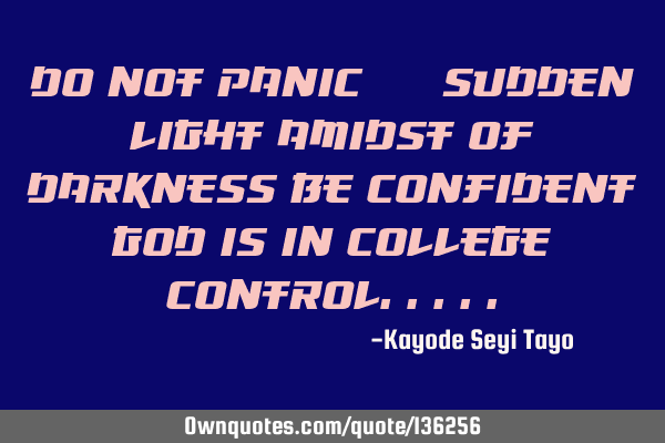 Do not panic @ sudden light amidst of darkness be confident God is in college
