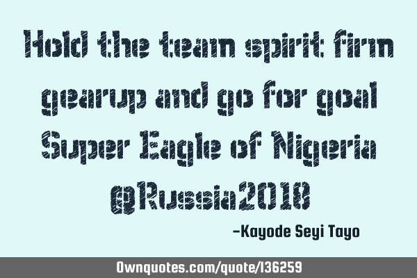 Hold the team spirit firm gearup and go for goal Super Eagle of Nigeria @Russia2018