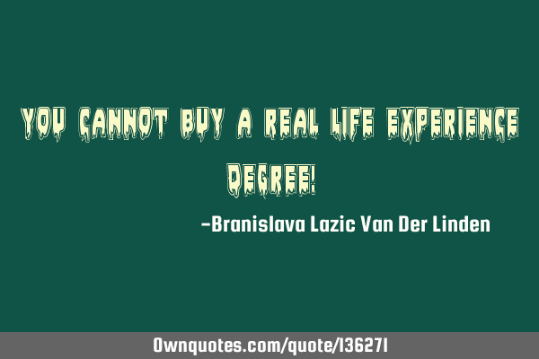 You cannot buy a real Life experience degree!
