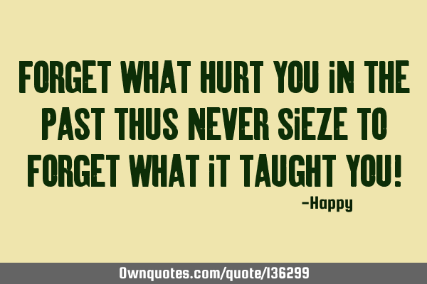 Forget what hurt you in the past thus never sieze to forget what it taught you!