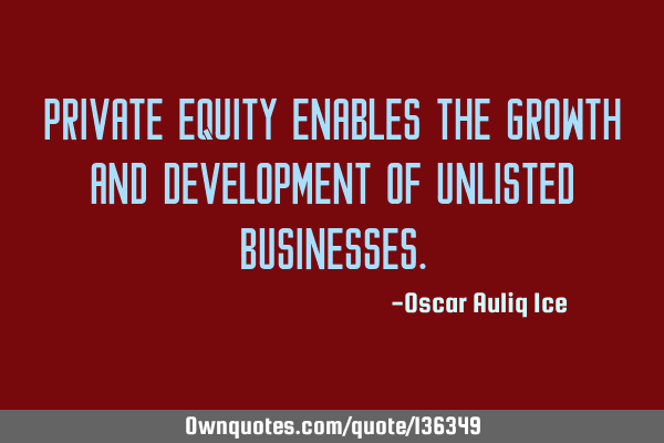 Private equity enables the growth and development of unlisted