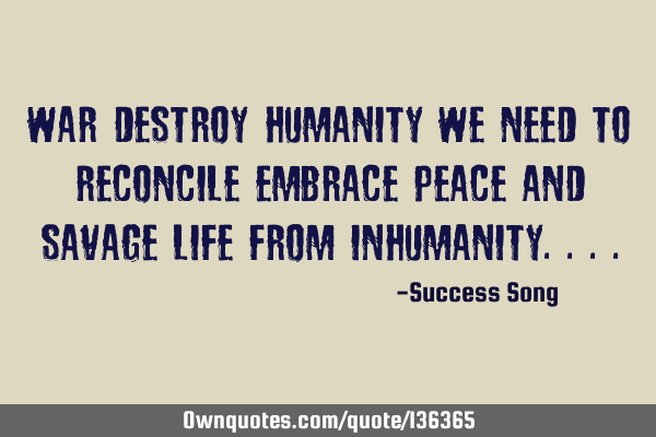War destroy humanity we need to reconcile embrace peace and savage life from