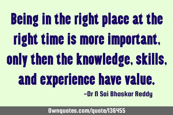 Being in the right place at the right time is more important, only then the knowledge, skills, and