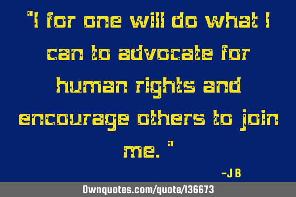 I for one will do what I can to advocate for human rights and encourage others to join