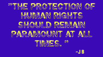 The protection of human rights should remain paramount at all times.