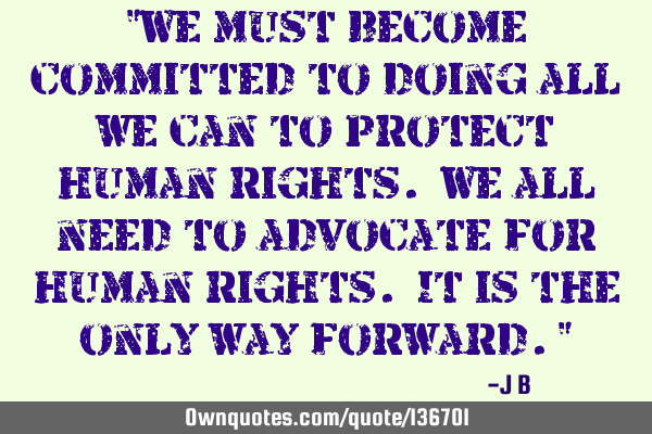 """We must become committed to doing all we can to protect human rights. We all need to advocate for"