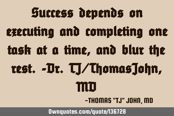 Success depends on executing and completing one task at a time, and blur the rest.-Dr.TJ/ThomasJohn,