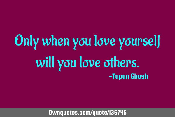 Only when you love yourself will you love