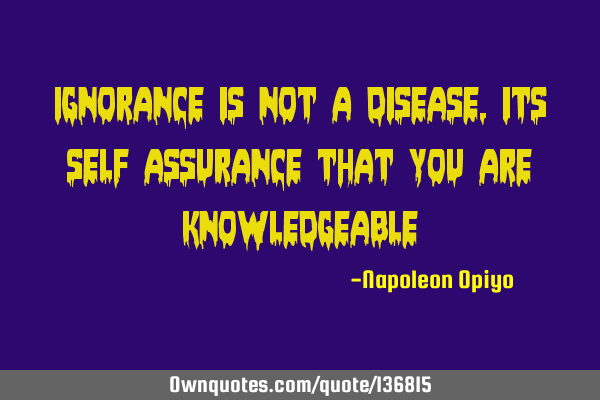 Ignorance is not a disease,its self assurance that you are