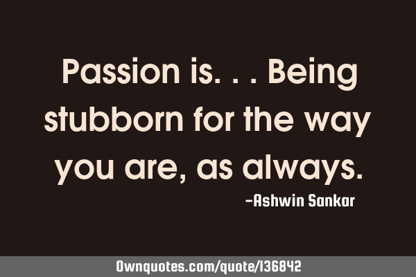Passion is...being stubborn for the way you are, as
