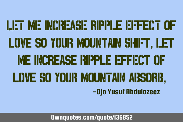 Let me increase ripple effect of love so your mountain shift, Let me increase ripple effect of love