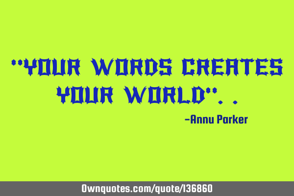"""YOUR WORDS CREATES YOUR WORLD"""