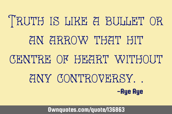 Truth is like a bullet or an arrow that hit centre of heart without any