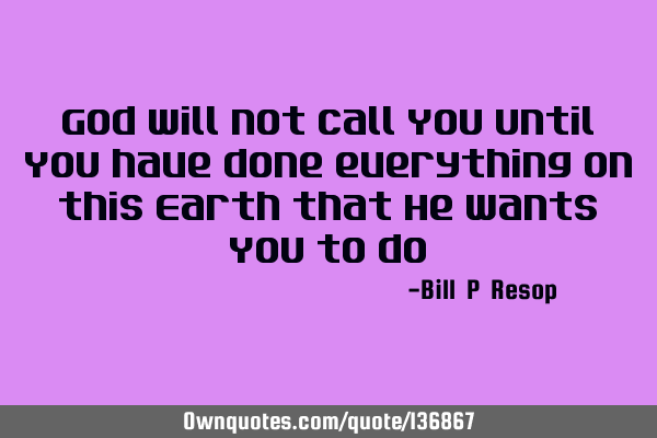 God will not call You until You have done everything on this Earth that He wants You to