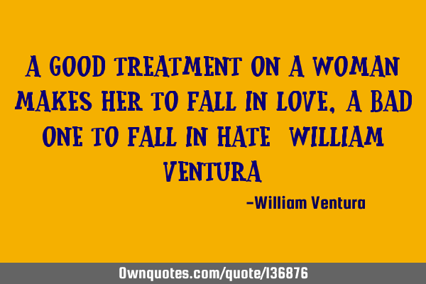 A good treatment on a woman makes her to fall in love,a bad one to fall in hate (William Ventura)