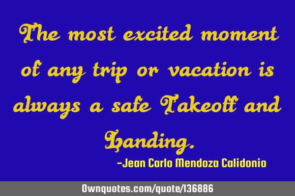 The most excited moment of any trip or vacation is always a safe Takeoff and L