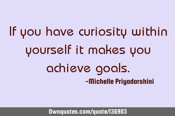 If you have curiosity within yourself it makes you achieve