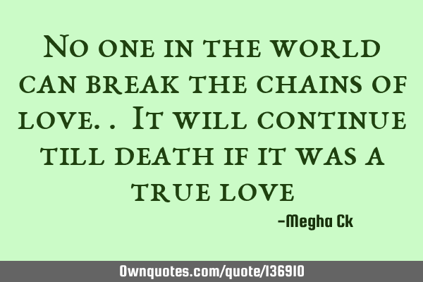No one in the world can break the chains of love.. It will continue till death if it was a true