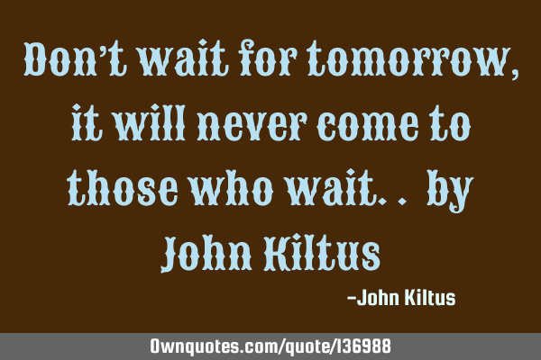 Don't wait for tomorrow, it will never come to those who wait.. by John K