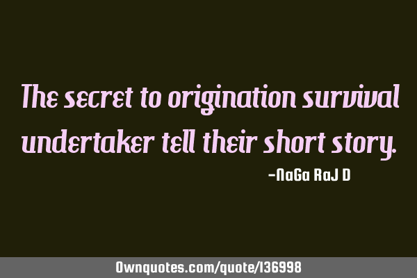 The secret to origination survival undertaker tell their short