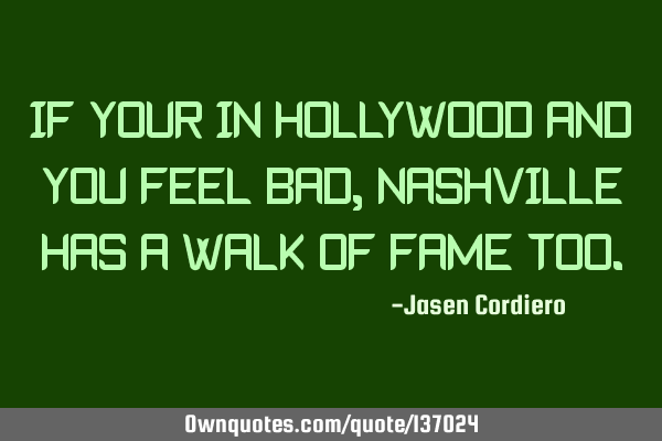 IF YOUR IN HOLLYWOOD AND YOU FEEL BAD, NASHVILLE HAS A WALK OF FAME TOO