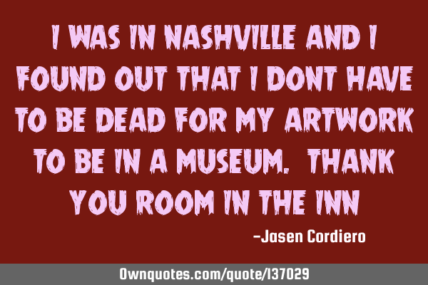 I WAS IN NASHVILLE AND I FOUND OUT THAT I DONT HAVE TO BE DEAD FOR MY ARTWORK TO BE IN A MUSEUM. THA