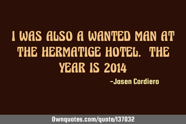 I WAS ALSO A WANTED MAN AT THE HERMATIGE HOTEL. THE YEAR IS 2014