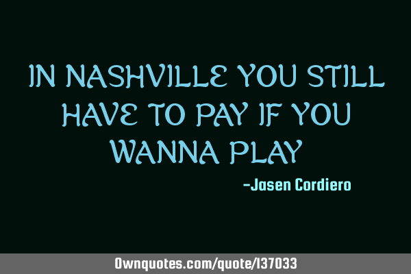 IN NASHVILLE YOU STILL HAVE TO PAY IF YOU WANNA PLAY