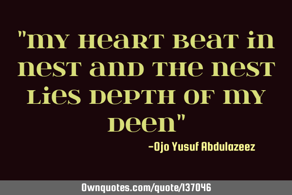 """My heart beat in nest and the nest lies depth of my deen"""