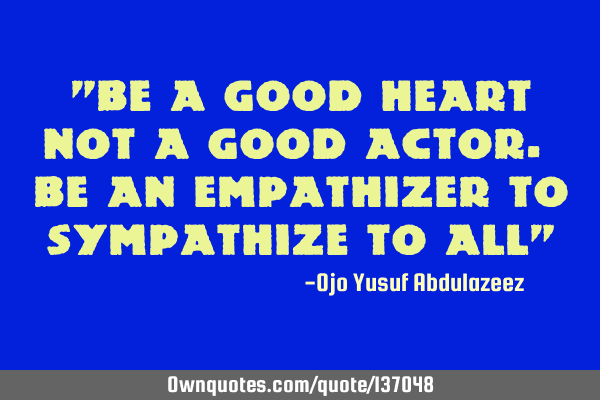 """Be a good heart not a good actor. Be an empathizer to sympathize to all"""