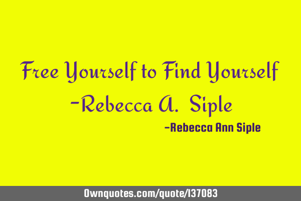 Free Yourself to Find Yourself -Rebecca A. S