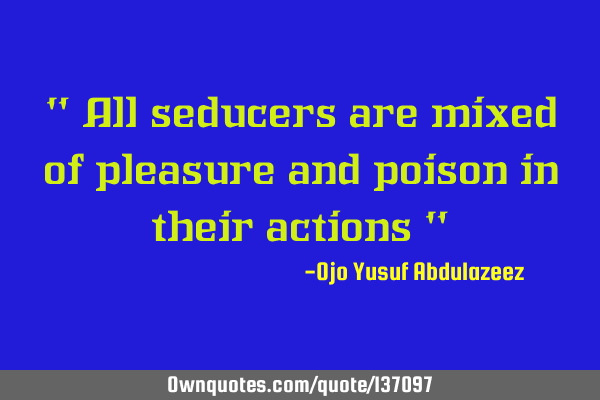 """ All seducers are mixed of pleasure and poison in their actions """