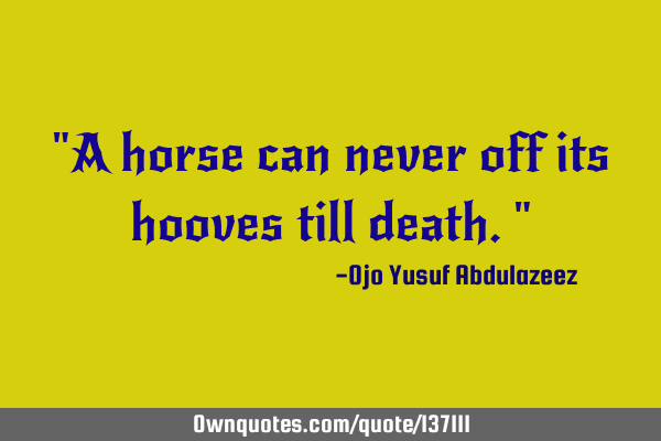 """A horse can never off its hooves till death."""
