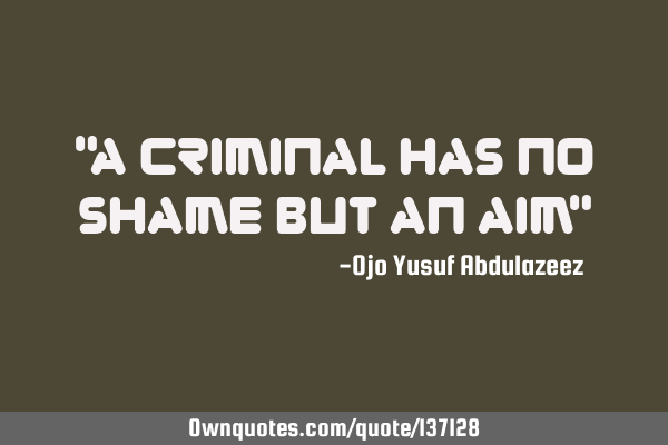 """A criminal has no shame but an aim"""
