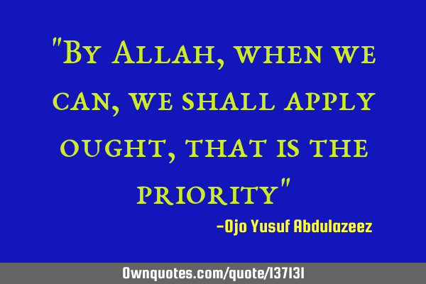 """By Allah, when we can, we shall apply ought, that is the priority"""