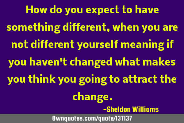 How do you expect to have something different, when you are not different yourself meaning if you
