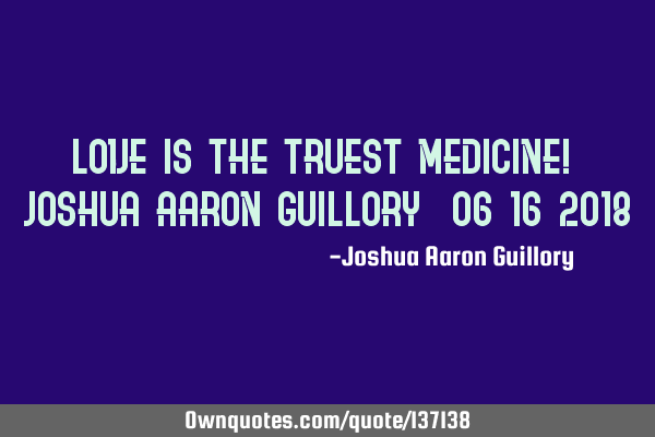 Love is the truest medicine! - Joshua Aaron Guillory (06/16/2018)