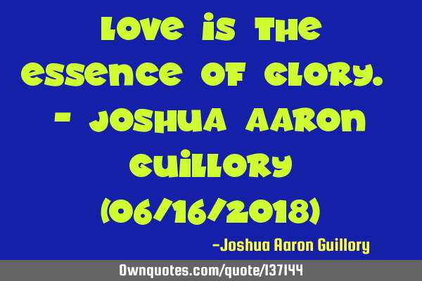 Love is the essence of glory. - Joshua Aaron Guillory (06/16/2018)